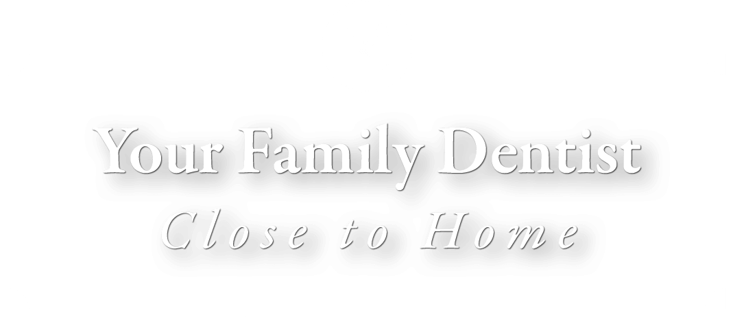 Your Family Dentist, Close To Home